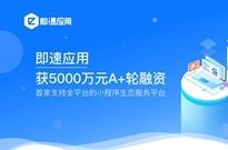 小程序生态服务平台「即速应用」半年再获5000万元A+轮融资