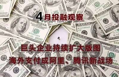 4月投融�^察:巨�^企�I持�m�U大版�D 海外支付成阿里、�v�新���