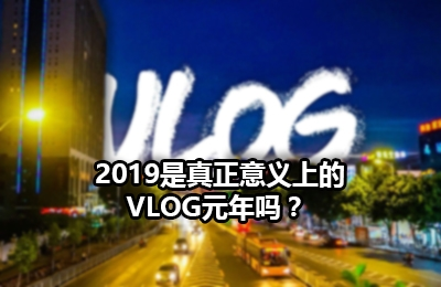 2019是真正意义上的Vlog元年吗?