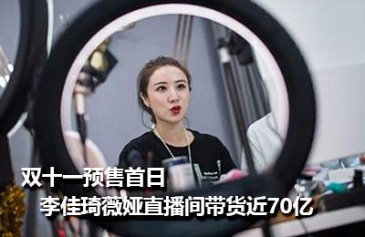 双十一预售首日 李佳琦薇娅直播间带货近70亿