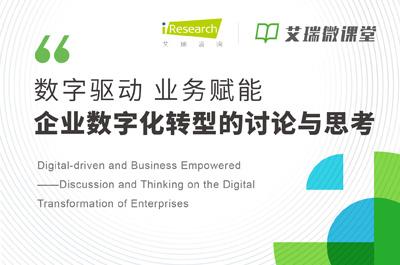 【艾瑞微课堂】数字驱动 业务赋能―企业数字化转型的讨论与思考