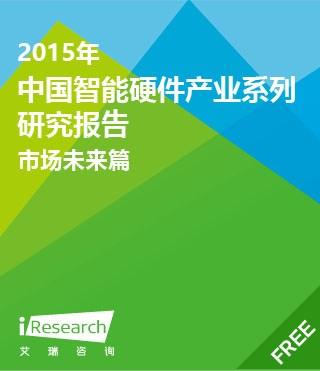 2015年中国智能硬件产业系列研究报告――市场未来篇